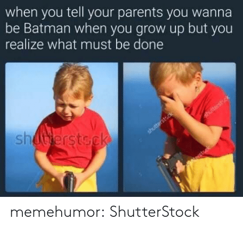 Batman, Parents, and Tumblr: when you tell your parents you wanna  be Batman when you grow up but you  realize what must be done  sh memehumor:  ShutterStock