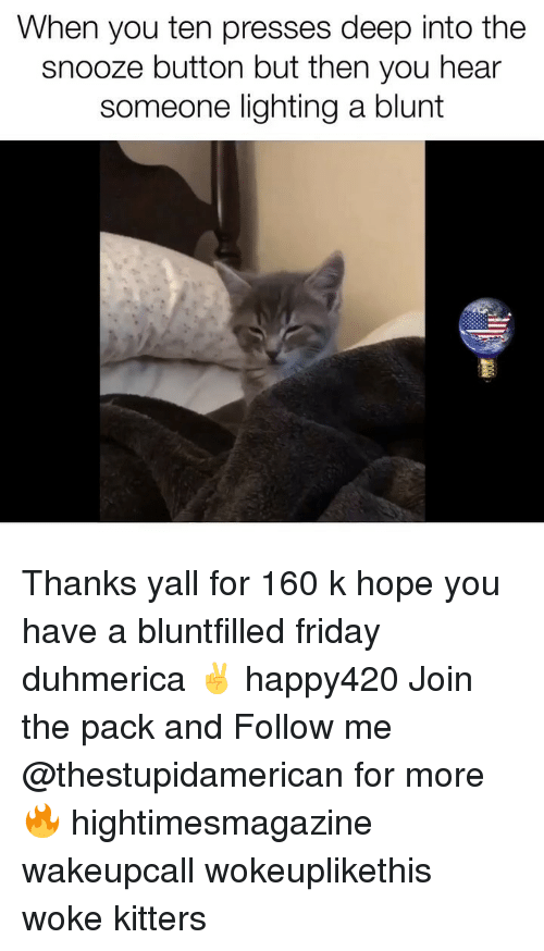 Friday, Dank Memes, and Hope: When you ten presses deep into the  snooze button but then you hear  someone lighting a blunt Thanks yall for 160 k hope you have a bluntfilled friday duhmerica ✌️ happy420 Join the pack and Follow me @thestupidamerican for more 🔥 hightimesmagazine wakeupcall wokeuplikethis woke kitters