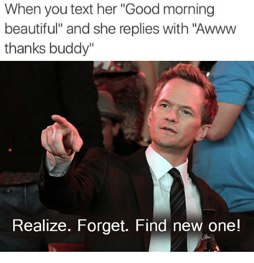 """Beautiful, Good Morning, and Good: When you text her """"Good morning  beautiful"""" and she replies with """"Awww  thanks buddy""""  Realize. Forget. Find new one!"""