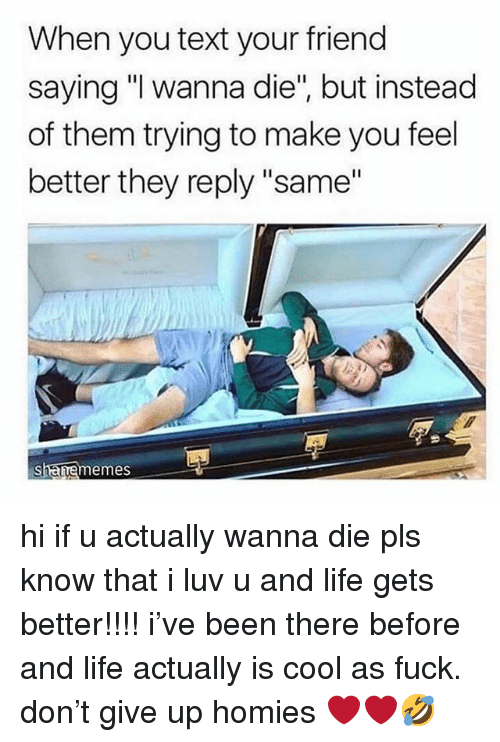 "Life, Cool, and Fuck: When you text your friend  saying ""I wanna die"", but instead  of them trying to make you feel  better they reply ""same""  aememes hi if u actually wanna die pls know that i luv u and life gets better!!!! i've been there before and life actually is cool as fuck. don't give up homies ❤️❤️🤣"