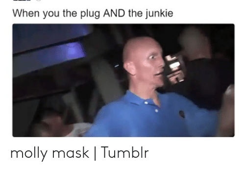 When You the Plug AND the Junkie Molly Mask | Tumblr | Molly