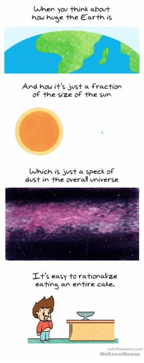 Cake, Earth, and How: When you think about  how huae the Earth is  And how it's just a fraction  of the size of the sun  Which is just a speck of  dust in the overall universe  It's easy to rationalize  eating an entir  e cake.  WeKnowMemes