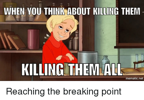 WHEN YOU THINK ABOUT KILLING THEM KILLING THEM ALL
