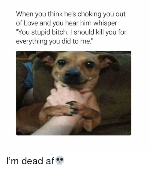 """Af, Bitch, and Love: When you think he's choking you out  of Love and you hear him whisper  """"You stupid bitch. I should kill you for  everything you did to me."""" I'm dead af💀"""
