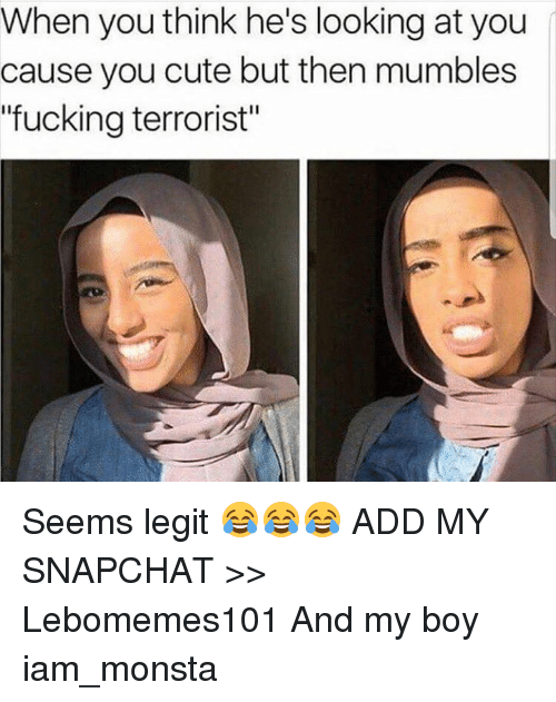 """Memes, 🤖, and Add: When you think he's looking at you  cause you cute but then mumbles  """"fucking terrorist"""" Seems legit 😂😂😂  ADD MY SNAPCHAT >> Lebomemes101  And my boy iam_monsta"""