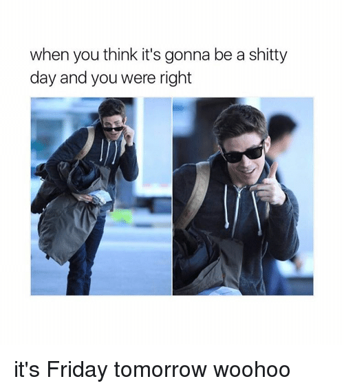 Girl Memes, Woohoo, and Shitty: when you think it's gonna be a shitty  day and you were right it's Friday tomorrow woohoo