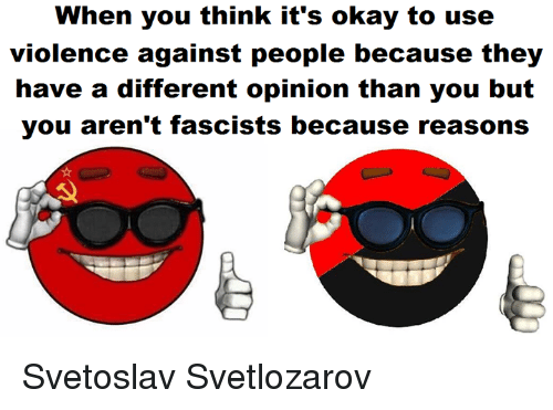 Anarchyball, Fascist, and Opinions: When you think it's okay to use  violence against people because they  have a different opinion than you but  you aren't fascists because reasons Svetoslav Svetlozarov