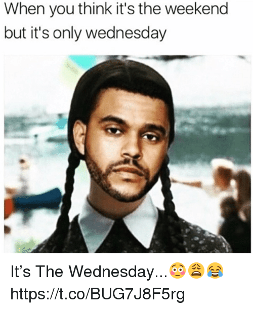 The Weekend, Wednesday, and Weekend: When you think it's the weekend  but it's only wednesday It's The Wednesday...😳😩😂 https://t.co/BUG7J8F5rg
