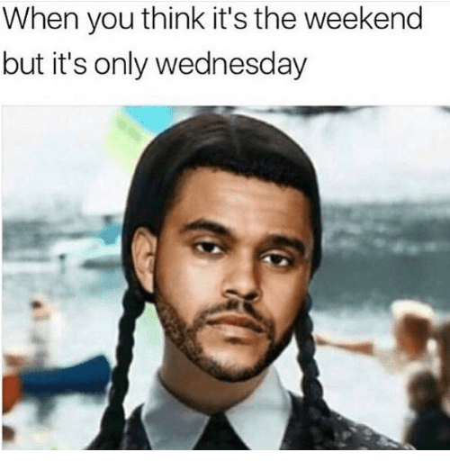 The Weekend, Wednesday, and Weekend: When you think it's the weekend  but it's only wednesday