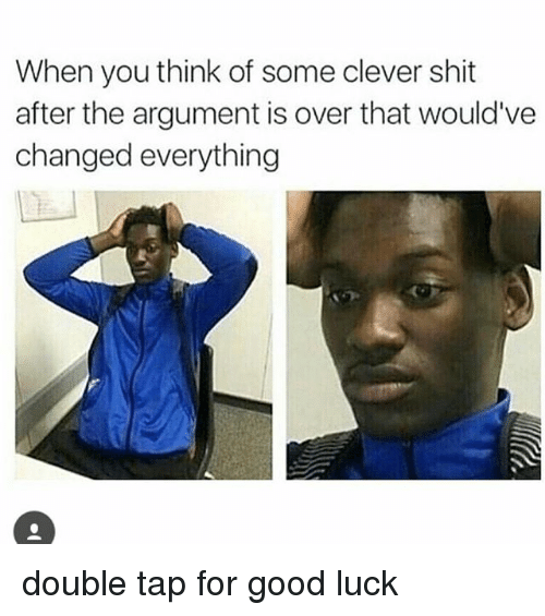 Funny, Shit, and Good: When you think of some clever shit  after the argument is over that would've  changed everything double tap for good luck