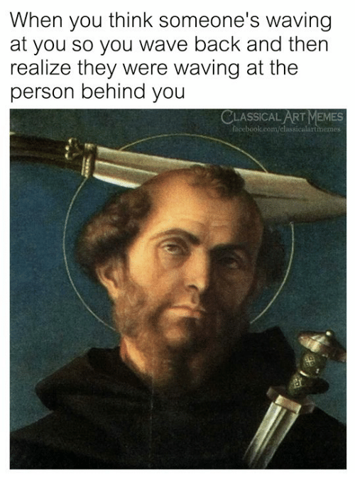Memes, Classical Art, and Classical: When you think someone's waving  at you so you wave back and then  realize they were waving at the  person behind you  CLASSICAL ART MEMES  ace  calartmemes