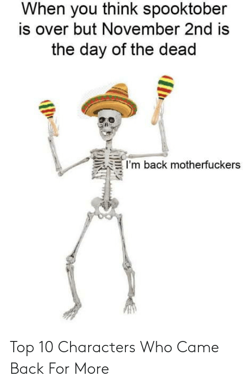 Back, Day of the Dead, and Who: When you think spooktober  is over but November 2nd is  the day of the dead  I'm back motherfuckers Top 10 Characters Who Came Back For More
