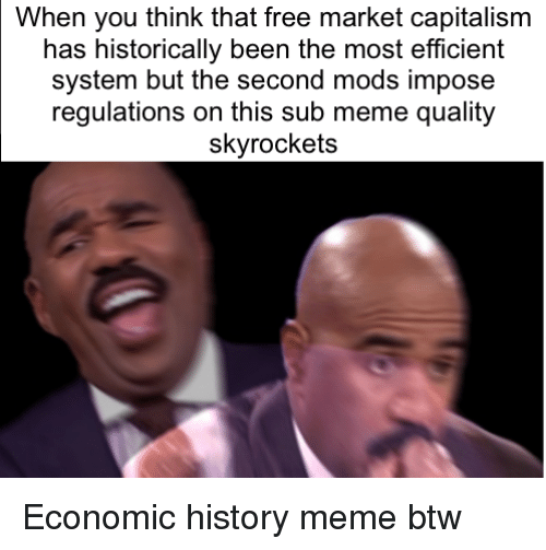Meme, Capitalism, and Free: When you think that free market capitalism  has historically been the most efficient  system but the second mods impose  regulations on this sub meme quality  skyrockets