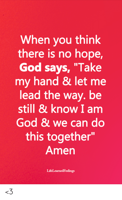 """God, Memes, and Hope: When you think  there is no hope,  God says, """"Take  my hand & let me  lead the way. be  still & know I am  God & we can do  this together""""  Amen <3"""