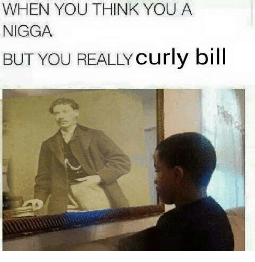 when you think you a nigga but you really curly 1144711 ✅ 25 best memes about curly bill curly bill memes