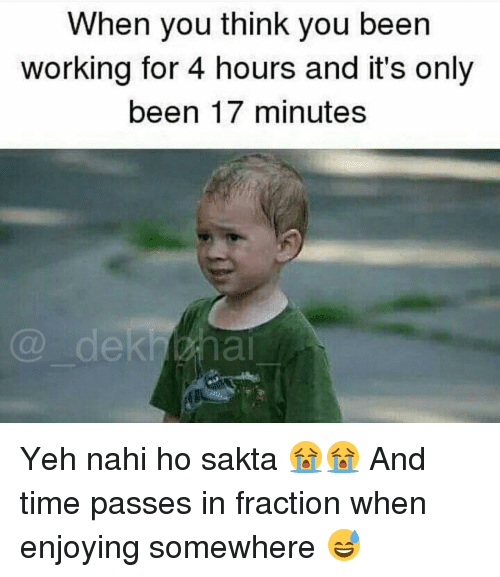 Time, Dekh Bhai, and International: When you think you been  working for 4 hours and it's only  been 17 minutes Yeh nahi ho sakta 😭😭 And time passes in fraction when enjoying somewhere 😅