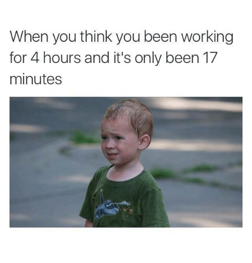 Funny, Work, and Been: When you think you been working  for 4 hours and it's only been 17  minutes