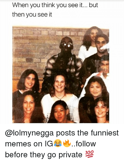 Memes, 🤖, and Private: When you think you see it... but  then you see it @lolmynegga posts the funniest memes on IG😂🔥..follow before they go private 💯