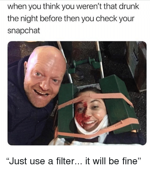 """Drunk, Snapchat, and Girl Memes: when you think you weren't that drunk  the night before then you check your  snapchat """"Just use a filter... it will be fine"""""""