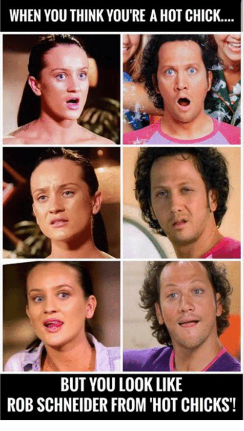 Memes, 🤖, and Rob Schneider: WHEN YOU THINK YOU'RE A HOT CHICK...  BUT YOU LOOK LIKE  ROB SCHNEIDER FROM 'HOT CHICKS!