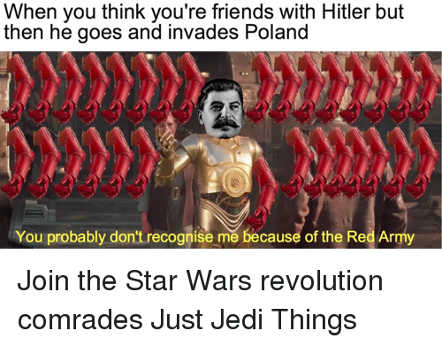 Friends, Jedi, and Star Wars: When you think you're friends with Hitler but  then he goes and invades Poland  You probably don't recognise mě because of the Red Army Join the Star Wars revolution comrades Just Jedi Things