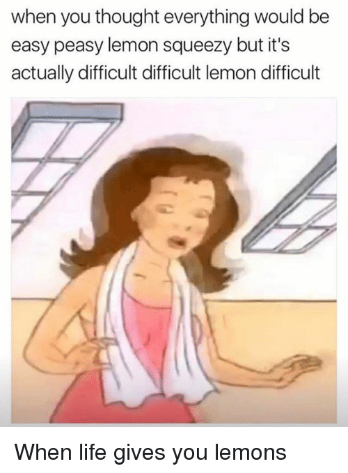 Life, Memes, and Thought: when you thought everything would be  easy peasy lemon squeezy but it's  actually difficult difficult lemon difficult When life gives you lemons