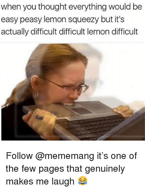 Memes, Thought, and 🤖: when you thought everything would be  easy peasy lemon squeezy but it's  actually difficult difficult lemon difficult Follow @mememang it's one of the few pages that genuinely makes me laugh 😂