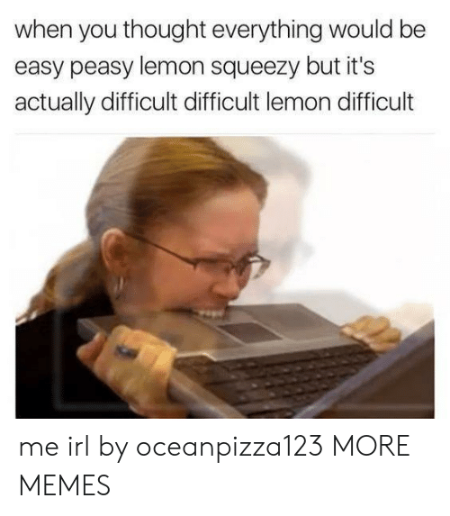 Dank, Memes, and Target: when you thought everything would be  easy peasy lemon squeezy but it's  actually difficult difficult lemon difficult me irl by oceanpizza123 MORE MEMES
