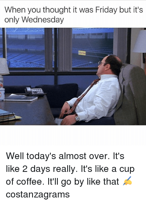 Friday, Memes, and Coffee: When you thought it was Friday but it's  only Wednesday Well today's almost over. It's like 2 days really. It's like a cup of coffee. It'll go by like that ✍️ costanzagrams