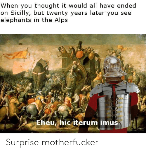 History, Elephants, and Thought: When you thought it would all have ended  on Sicilly, but twenty years later you see  elephants in the Alps  Eheu, hic iterum imus Surprise motherfucker