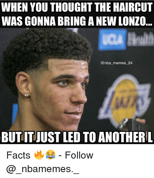 Facts, Haircut, and Memes: WHEN YOU THOUGHT THE HAIRCUT  WAS GONNA BRING A NEW LONZO  @nba memes_24  BUTIT JUST LED TO ANOTHERL Facts 🔥😂 - Follow @_nbamemes._