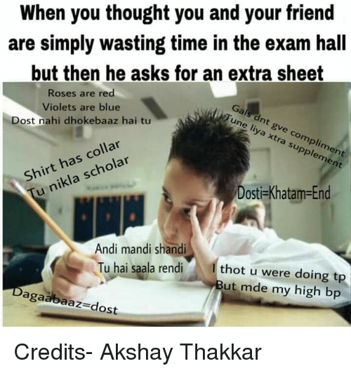 Memes, Thot, and Blue: When you thought you and your friend  are simply wasting time in the exam hall  but then he asks for an extra sheet  Roses are red  Violets are blue  Gals Dost nahi dhokebaaz hai tu  ASP pa,  liya collar  xtra Shirt has supplement  sc  u nikla Dosti-Khatam End  Andi mandi shandi  Tu hai la rendi  thot u were doing tp  ut mde my high bp  ga  dost Credits- Akshay Thakkar