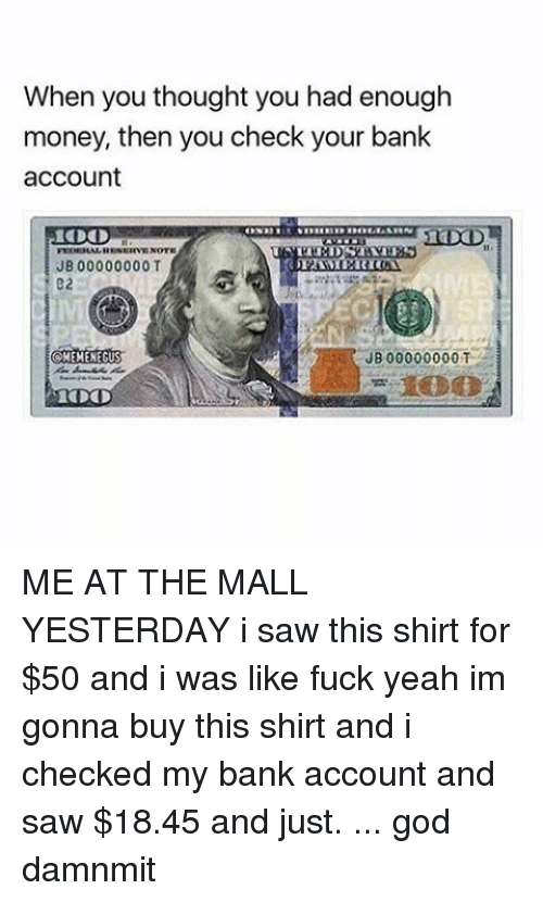 God, Money, and Saw: When you thought you had enough  money, then you check your bank  account  JB 00000000 T  JB00000000T  CAMEMENEGUS ME AT THE MALL YESTERDAY i saw this shirt for $50 and i was like fuck yeah im gonna buy this shirt and i checked my bank account and saw $18.45 and just. ... god damnmit