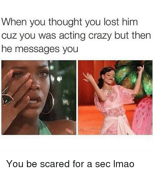Crazy, Lmao, and Memes: When you thought you lost him  cuz you was acting crazy but then  he messages you  tu You be scared for a sec lmao