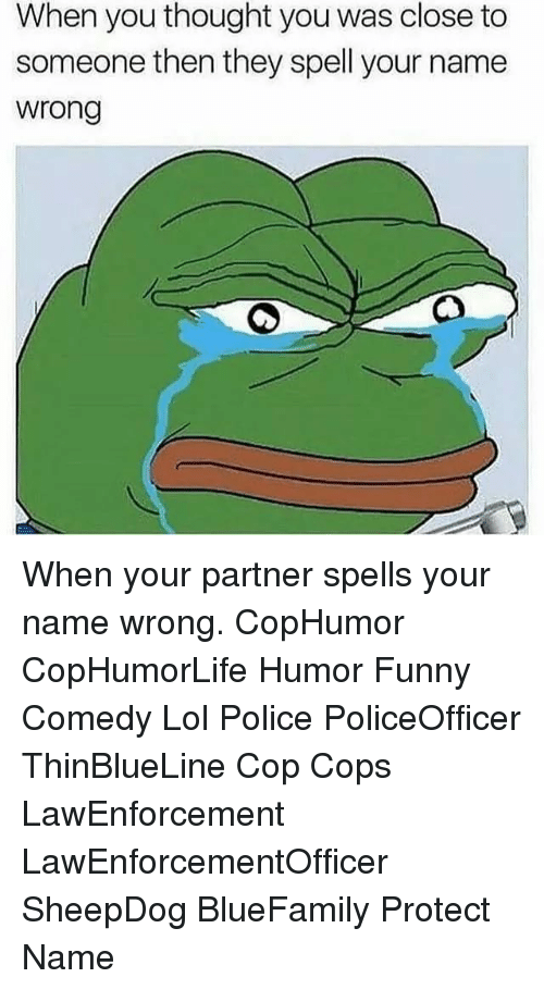 Funny, Lol, and Memes: When you thought you was close to  someone then they spell your name  wrong When your partner spells your name wrong. CopHumor CopHumorLife Humor Funny Comedy Lol Police PoliceOfficer ThinBlueLine Cop Cops LawEnforcement LawEnforcementOfficer SheepDog BlueFamily Protect Name