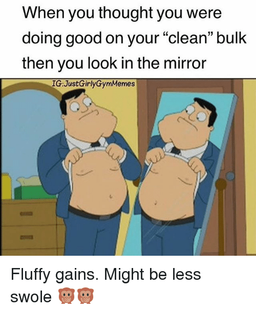 "Gym, Swole, and Good: When you thought you were  doing good on your ""clean"" bulk  then you look in the mirror  IG:JustGirlyGymMemes Fluffy gains. Might be less swole 🙊🙊"