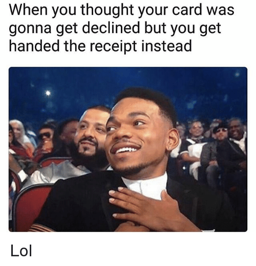 Lol, Memes, and Receipt: When you thought your card was  gonna get declined but you get  handed the receipt instead Lol
