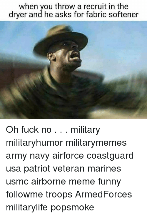 Funny, Meme, and Memes: when you throw a recruit in the  dryer and he asks for fabric softener Oh fuck no . . . military militaryhumor militarymemes army navy airforce coastguard usa patriot veteran marines usmc airborne meme funny followme troops ArmedForces militarylife popsmoke