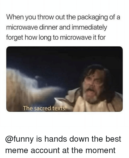 Funny, Meme, and Memes: When you throw out the packaging of a  microwave dinner and immediately  forget how long to microwave it for  The sacred texts @funny is hands down the best meme account at the moment