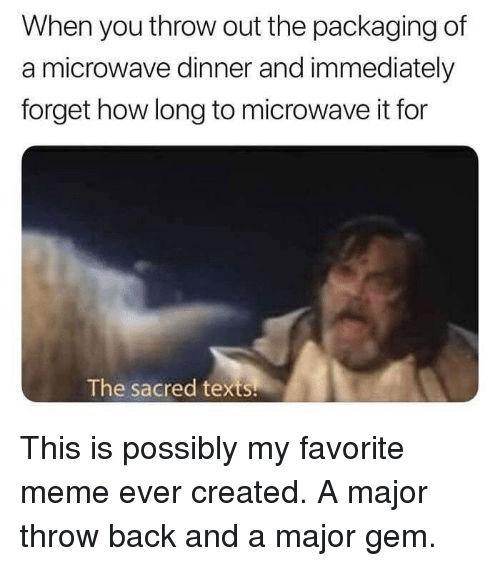 Funny, Meme, and Texts: When you throw out the packaging of  a microwave dinner and immediately  forget how long to microwave it for  The sacred texts This is possibly my favorite meme ever created. A major throw back and a major gem.