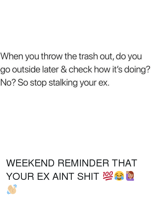 Memes, Shit, and Stalking: When you throw the trash out, do you  go outside later & check how it's doing?  No? So stop stalking your ex. WEEKEND REMINDER THAT YOUR EX AINT SHIT 💯😂🙋🏽♀️👋🏼