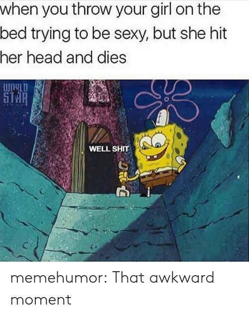 Head, Sexy, and Shit: when you throw your girl on the  bed trying to be sexy, but she hit  her head and dies  WIALD  8  WELL SHIT memehumor:  That awkward moment