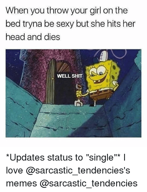 "Head, Love, and Memes: When you throw your girl on the  bed tryna be sexy but she hits her  head and dies  WELL SHIT *Updates status to ""single""* I love @sarcastic_tendencies's memes @sarcastic_tendencies"