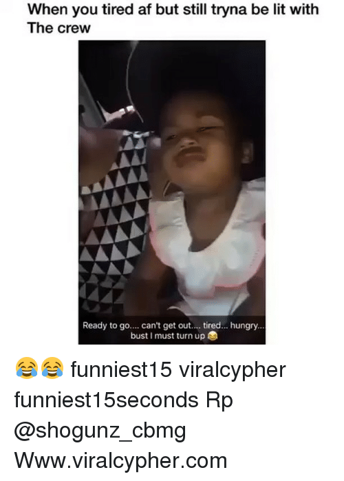 Af, Funny, and Hungry: When you tired af but still tryna be lit with  The crew  Ready to go.... can't get out.. tired. hungry...  bust I must turn up 😂😂 funniest15 viralcypher funniest15seconds Rp @shogunz_cbmg Www.viralcypher.com