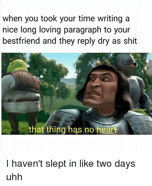 Memes, Shit, and Heart: when you took your time writing a  nice long loving paragraph to your  bestfriend and they reply dry as shit  @slutweet  that thing has no heart I haven't slept in like two days uhh