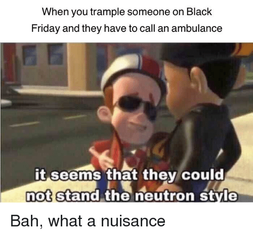 When You Trample Someone On Black Friday And They Have To Call An Ambulance It Seems That They Could Not Stand The Neutron Style Black Friday Meme On Me Me Of course, you have to follow reddit's own rules. trample someone on black friday