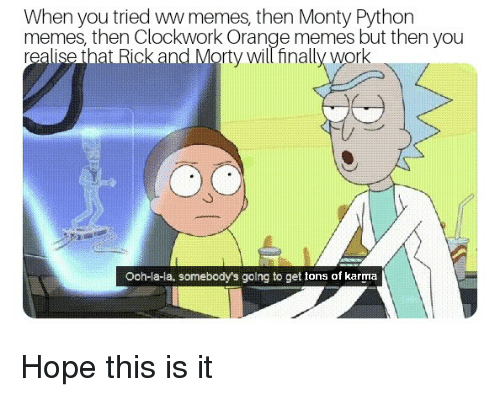 Memes, Rick and Morty, and Work: When you tried ww memes, then Monty Python  memes, then Clockwork Orange memes but then you  realise that Rick and Morty will finally work  Ooh-la-la, somebody's going to get tons of karma