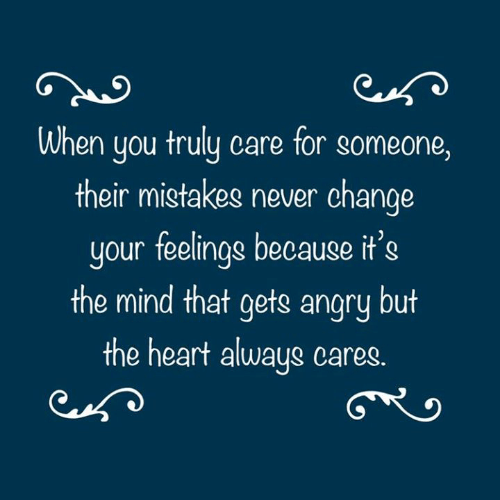 Heart, Angry, and Change: When you truly care for someone,  their mistakes never change  your feelings because it's  the mind that gets angry but  the heart always cares.