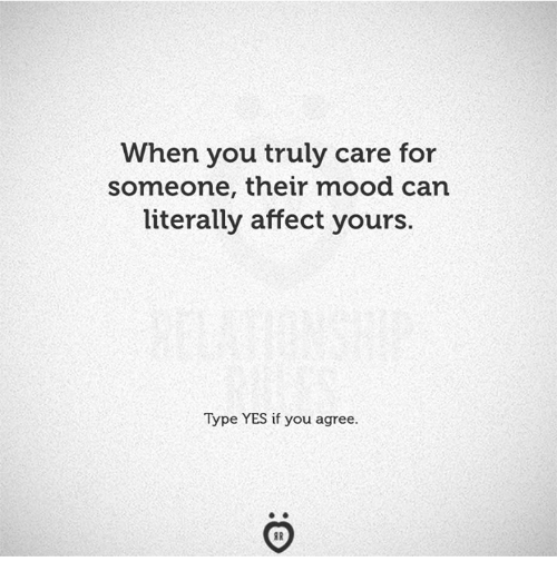 Mood, Affect, and Yes: When you truly care for  someone, their mood can  literally affect yours.  Type YES if you agree.
