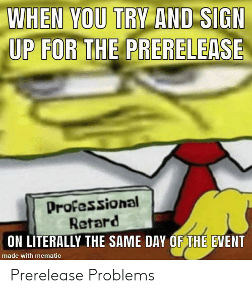 The Event, Sign Up, and Day: WHEN YOU TRY AND SIGN  UP FOR THE PRERELEASE  Professional  Retard  ON LITERALLY THE SAME DAY OF THE EVENT  made with mematic Prerelease Problems